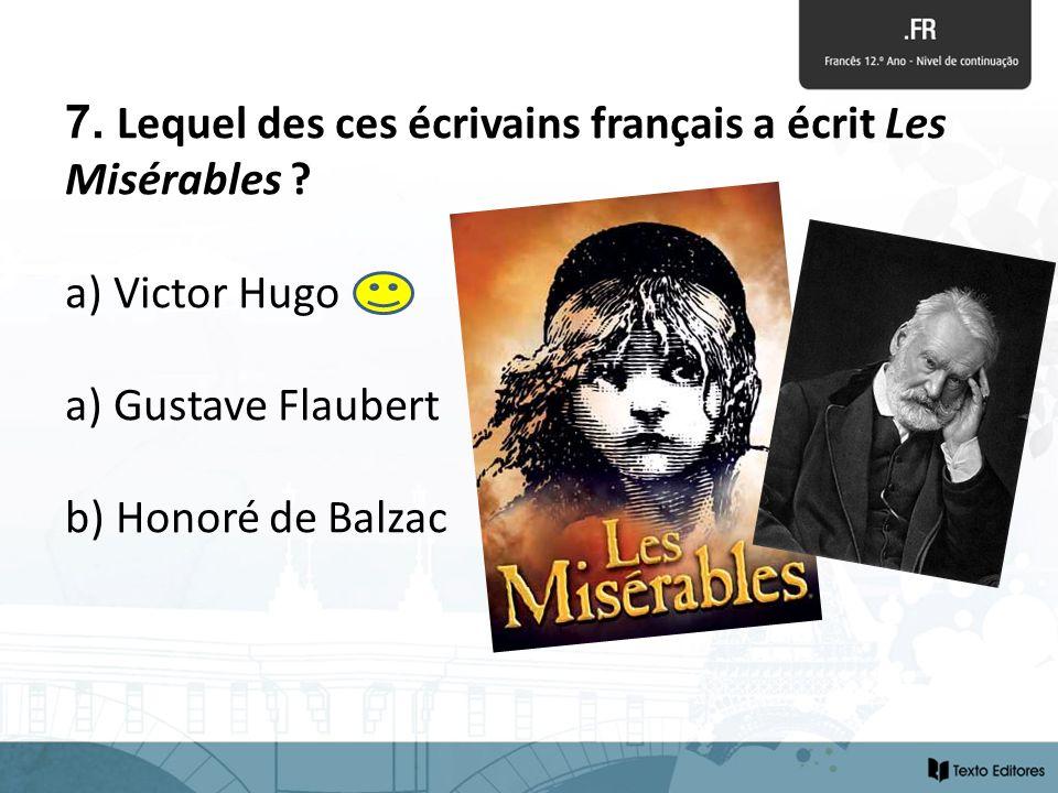 7. Lequel des ces écrivains français a écrit Les Misérables ? a) Victor Hugo a) Gustave Flaubert b) Honoré de Balzac