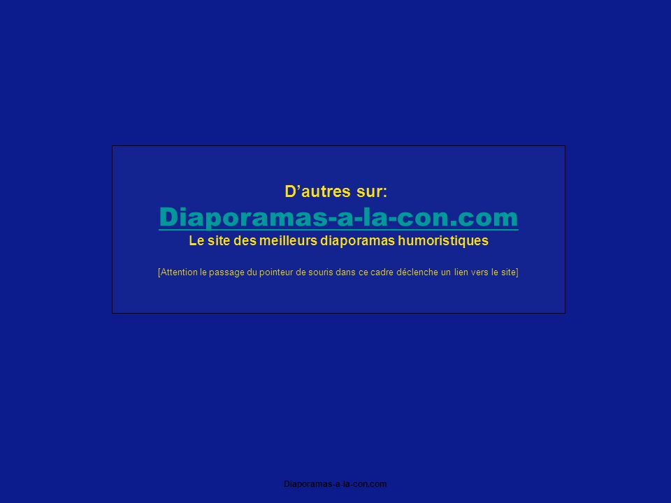 Diaporamas-a-la-con.com Dautres sur: Diaporamas-a-la-con.com Le site des meilleurs diaporamas humoristiques [Attention le passage du pointeur de souris dans ce cadre déclenche un lien vers le site]