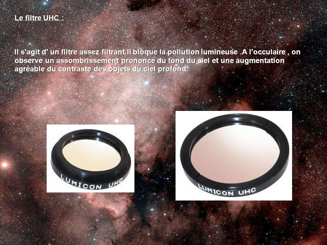 Le filtre UHC : Il s'agit d' un filtre assez filtrant.Il bloque la pollution lumineuse.A l'occulaire, on observe un assombrissement prononcé du fond d