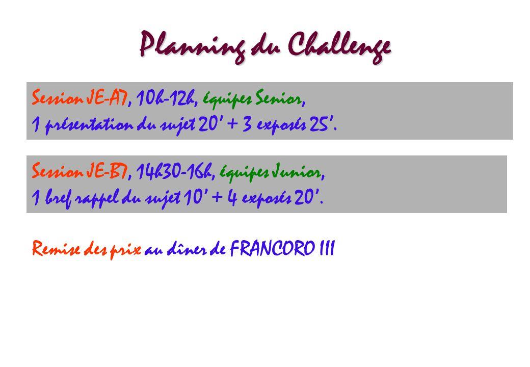 Planning du Challenge Session JE-A7, 10h-12h, équipes Senior, 1 présentation du sujet 20 + 3 exposés 25. Session JE-B7, 14h30-16h, équipes Junior, 1 b