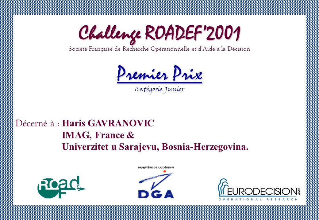 Challenge ROADEF2001 Société Française de Recherche Opérationnelle et dAide à la Décision Premier Prix Catégorie Junior Décerné à : Haris GAVRANOVIC IMAG, France & Univerzitet u Sarajevu, Bosnia-Herzegovina.