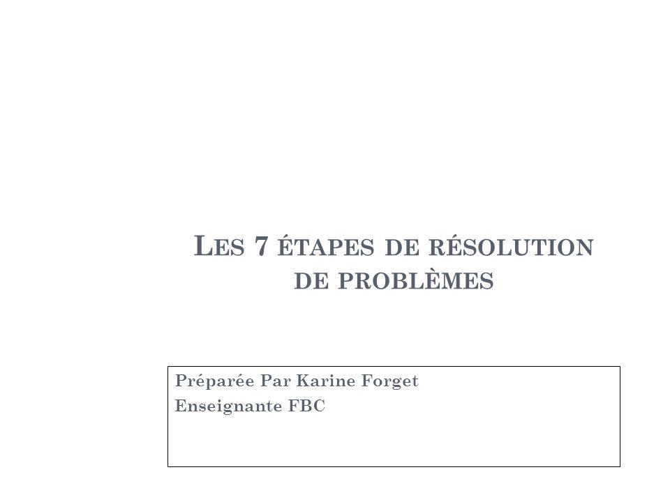 L ES 7 ÉTAPES DE RÉSOLUTION DE PROBLÈMES Préparée Par Karine Forget Enseignante FBC