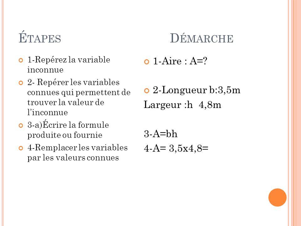É TAPES D ÉMARCHE 1-Repérez la variable inconnue 2- Repérer les variables connues qui permettent de trouver la valeur de linconnue 3-a)Écrire la formu