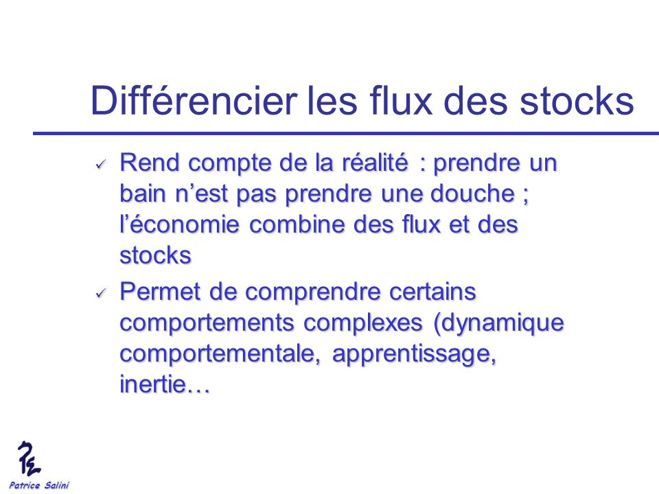 Patrice Salini Différencier les flux des stocks Rend compte de la réalité : prendre un bain nest pas prendre une douche ; léconomie combine des flux e