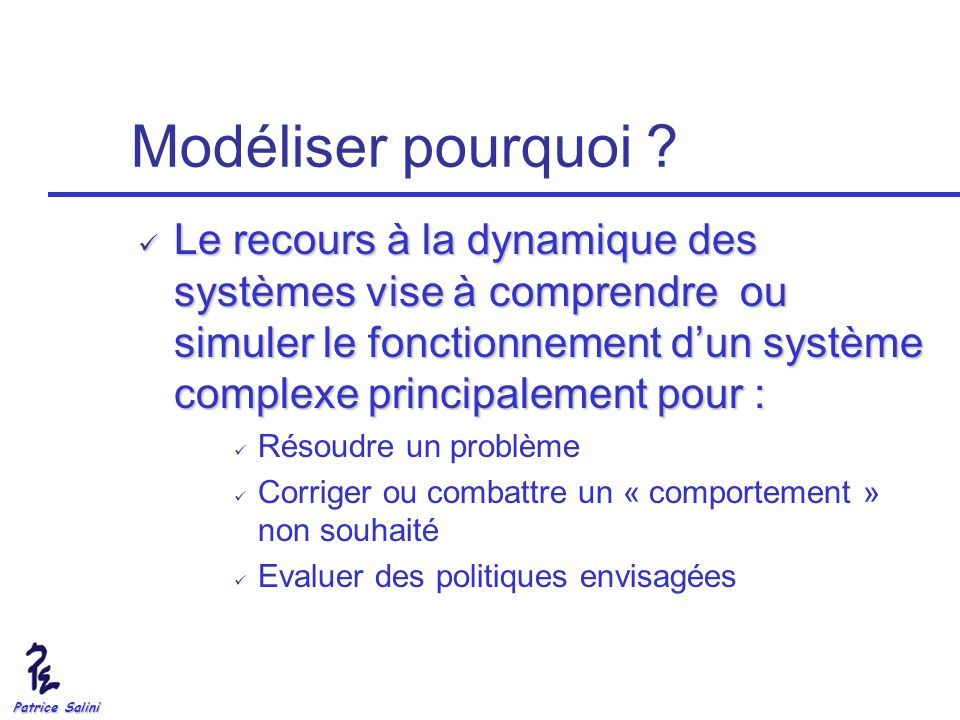 Patrice Salini Modéliser pourquoi ? Le recours à la dynamique des systèmes vise à comprendre ou simuler le fonctionnement dun système complexe princip