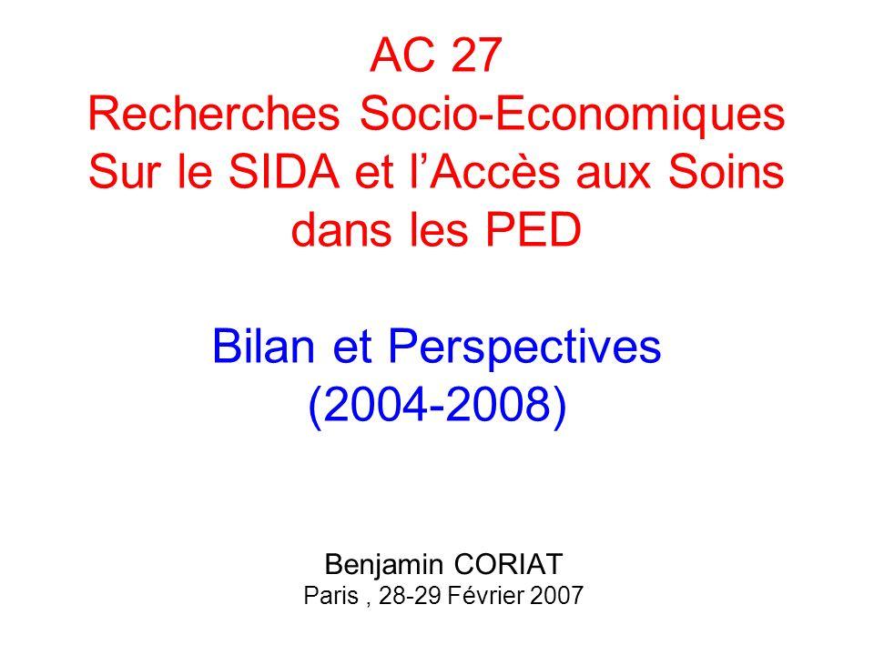 AC 27 Recherches Socio-Economiques Sur le SIDA et lAccès aux Soins dans les PED Bilan et Perspectives (2004-2008) Benjamin CORIAT Paris, 28-29 Février