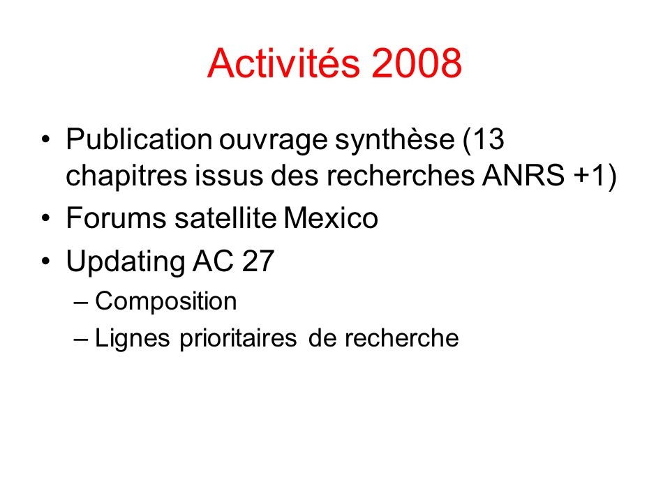 Activités 2008 Publication ouvrage synthèse (13 chapitres issus des recherches ANRS +1) Forums satellite Mexico Updating AC 27 –Composition –Lignes prioritaires de recherche