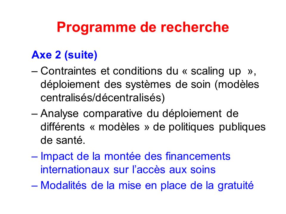 Programme de recherche Axe 2 (suite) –Contraintes et conditions du « scaling up », déploiement des systèmes de soin (modèles centralisés/décentralisés) –Analyse comparative du déploiement de différents « modèles » de politiques publiques de santé.