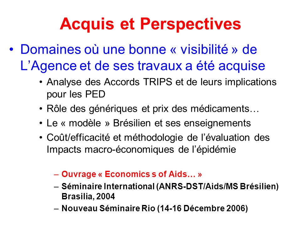 Acquis et Perspectives Domaines où une bonne « visibilité » de LAgence et de ses travaux a été acquise Analyse des Accords TRIPS et de leurs implications pour les PED Rôle des génériques et prix des médicaments… Le « modèle » Brésilien et ses enseignements Coût/efficacité et méthodologie de lévaluation des Impacts macro-économiques de lépidémie –Ouvrage « Economics s of Aids… » –Séminaire International (ANRS-DST/Aids/MS Brésilien) Brasilia, 2004 –Nouveau Séminaire Rio (14-16 Décembre 2006)