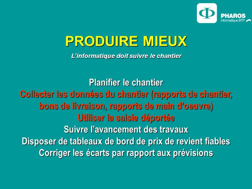 PRODUIRE MIEUX Linformatique doit suivre le chantier Planifier le chantier Collecter les données du chantier (rapports de chantier, bons de livraison,
