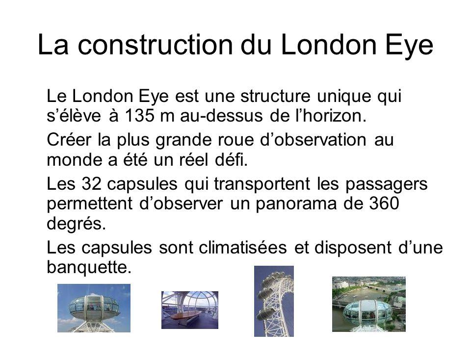 La construction du London Eye Le London Eye est une structure unique qui sélève à 135 m au-dessus de lhorizon. Créer la plus grande roue dobservation