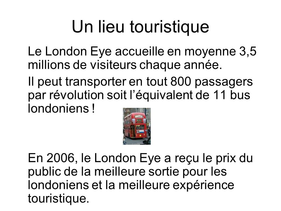 Un lieu touristique Le London Eye accueille en moyenne 3,5 millions de visiteurs chaque année. Il peut transporter en tout 800 passagers par révolutio