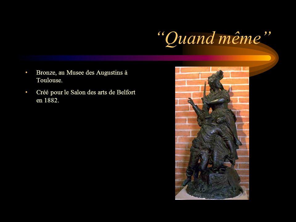 Quand même Bronze, au Musee des Augustins à Toulouse. Créé pour le Salon des arts de Belfort en 1882.