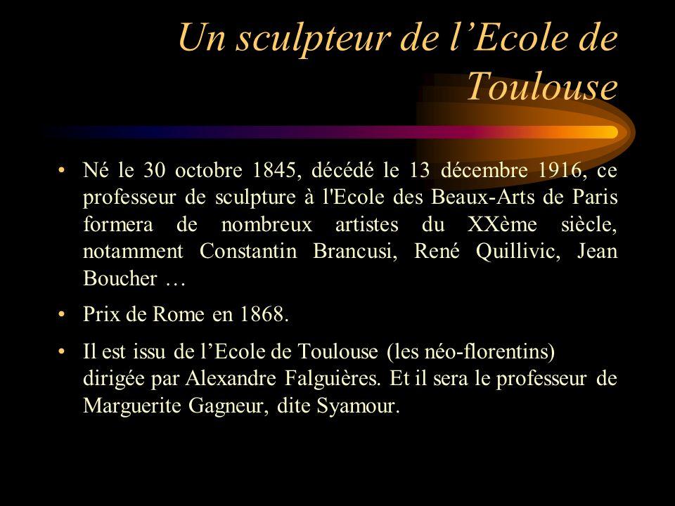 Un sculpteur de lEcole de Toulouse Né le 30 octobre 1845, décédé le 13 décembre 1916, ce professeur de sculpture à l Ecole des Beaux-Arts de Paris formera de nombreux artistes du XXème siècle, notamment Constantin Brancusi, René Quillivic, Jean Boucher … Prix de Rome en 1868.