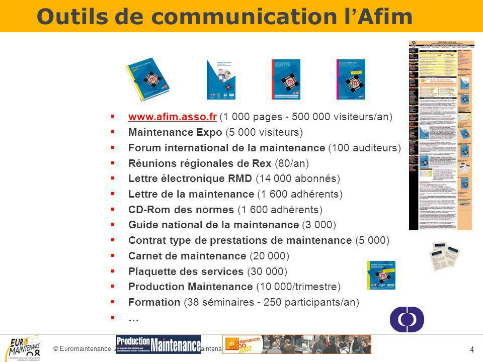 © Euromaintenance 2008 – Belgium - www.euromaintenance.org 4 Outils de communication l Afim www.afim.asso.fr (1 000 pages - 500 000 visiteurs/an) Maintenance Expo (5 000 visiteurs) Forum international de la maintenance (100 auditeurs) Réunions régionales de Rex (80/an) Lettre électronique RMD (14 000 abonnés) Lettre de la maintenance (1 600 adhérents) CD-Rom des normes (1 600 adhérents) Guide national de la maintenance (3 000) Contrat type de prestations de maintenance (5 000) Carnet de maintenance (20 000) Plaquette des services (30 000) Production Maintenance (10 000/trimestre) Formation (38 séminaires - 250 participants/an) …