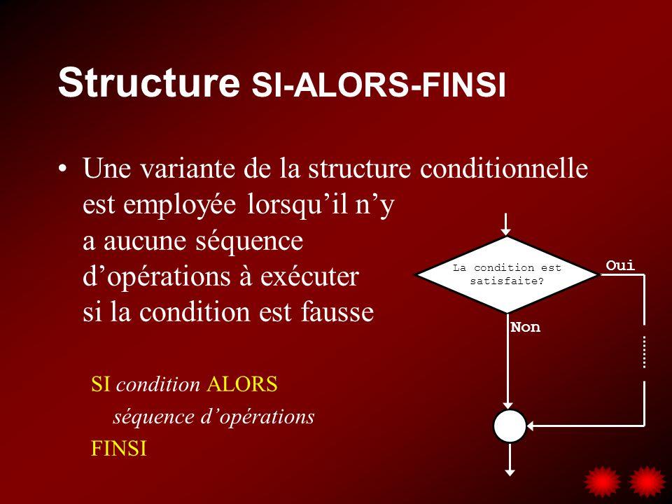 Structure SI-ALORS-FINSI Une variante de la structure conditionnelle est employée lorsquil ny a aucune séquence dopérations à exécuter si la condition est fausse SI condition ALORS séquence dopérations FINSI La condition est satisfaite.