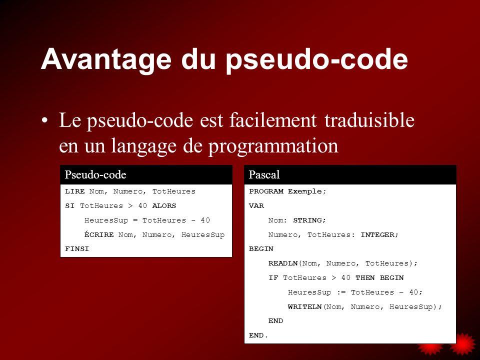 Avantage du pseudo-code Le pseudo-code est facilement traduisible en un langage de programmation Pseudo-codePascal LIRE Nom, Numero, TotHeures SI TotH