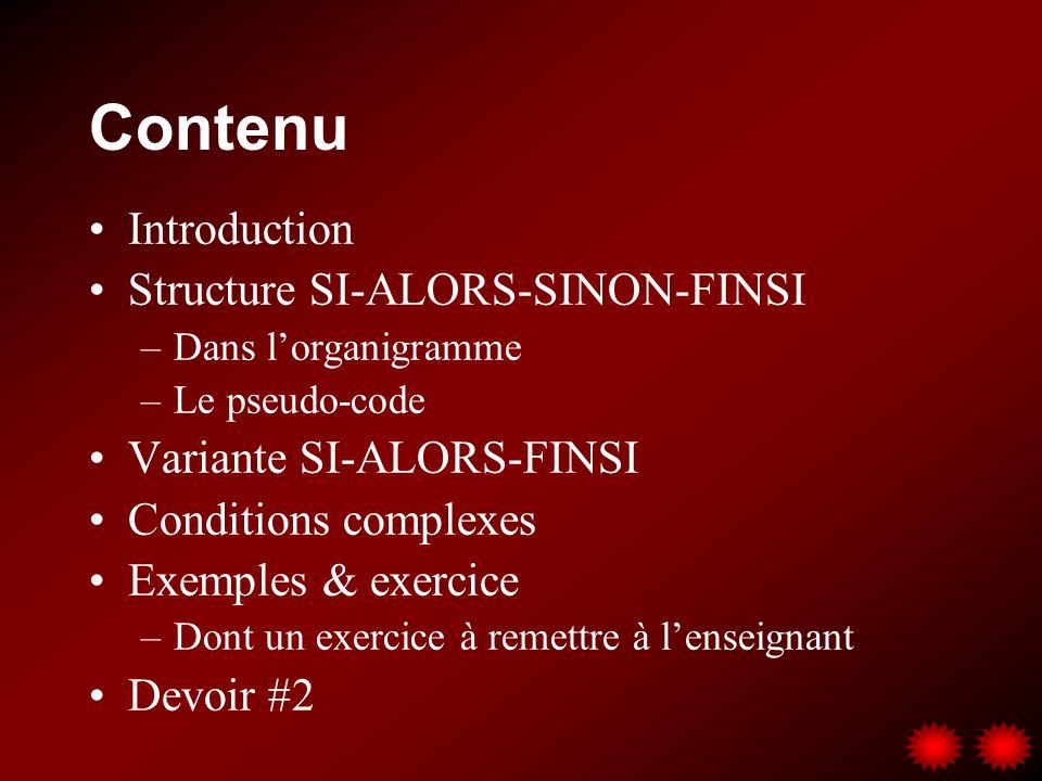 Contenu Introduction Structure SI-ALORS-SINON-FINSI –Dans lorganigramme –Le pseudo-code Variante SI-ALORS-FINSI Conditions complexes Exemples & exercice –Dont un exercice à remettre à lenseignant Devoir #2