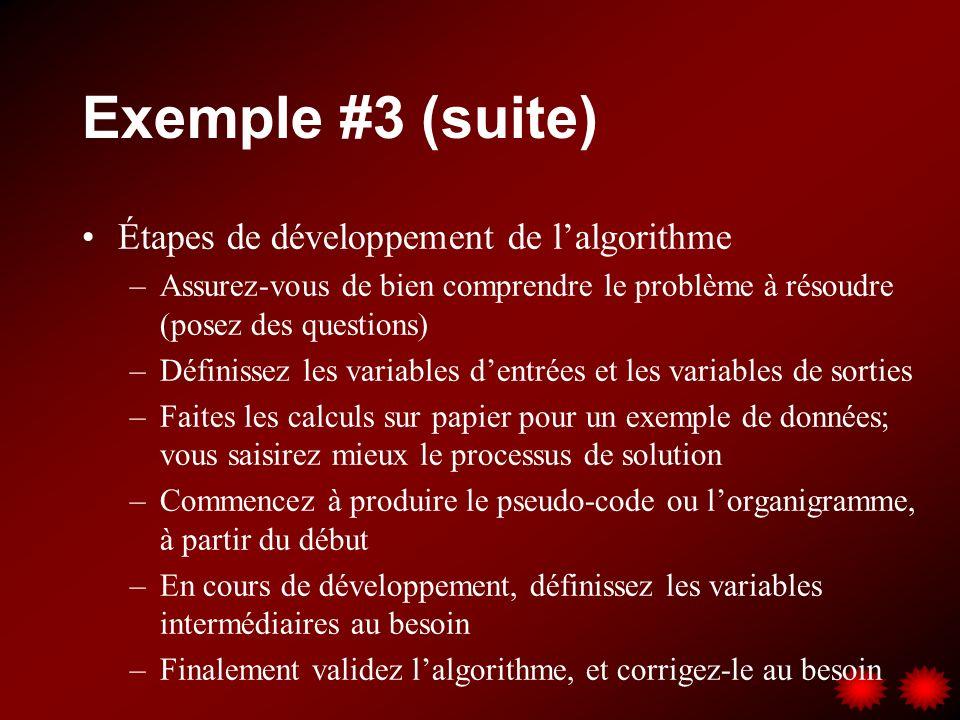 Exemple #3 (suite) Étapes de développement de lalgorithme –Assurez-vous de bien comprendre le problème à résoudre (posez des questions) –Définissez les variables dentrées et les variables de sorties –Faites les calculs sur papier pour un exemple de données; vous saisirez mieux le processus de solution –Commencez à produire le pseudo-code ou lorganigramme, à partir du début –En cours de développement, définissez les variables intermédiaires au besoin –Finalement validez lalgorithme, et corrigez-le au besoin