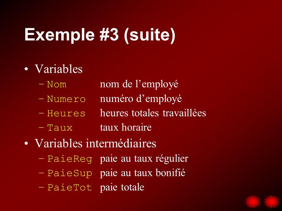 Exemple #3 (suite) Variables –Nom nom de lemployé –Numero numéro demployé –Heures heures totales travaillées –Taux taux horaire Variables intermédiaires –PaieReg paie au taux régulier –PaieSup paie au taux bonifié –PaieTot paie totale