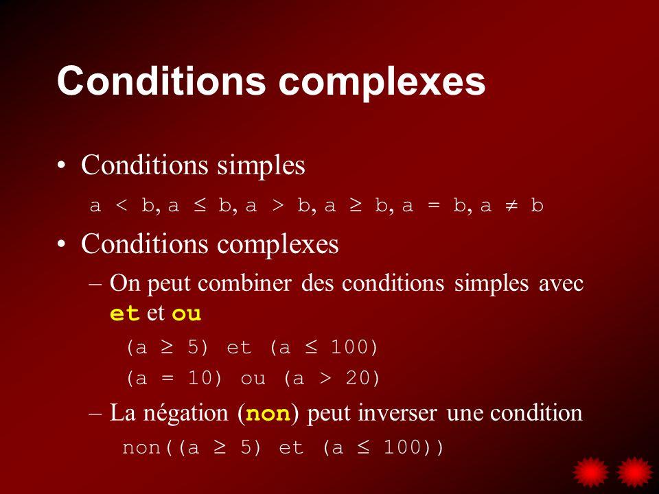 Conditions complexes Conditions simples a b, a b, a = b, a b Conditions complexes –On peut combiner des conditions simples avec et et ou (a 5) et (a 100) (a = 10) ou (a > 20) –La négation ( non ) peut inverser une condition non((a 5) et (a 100))