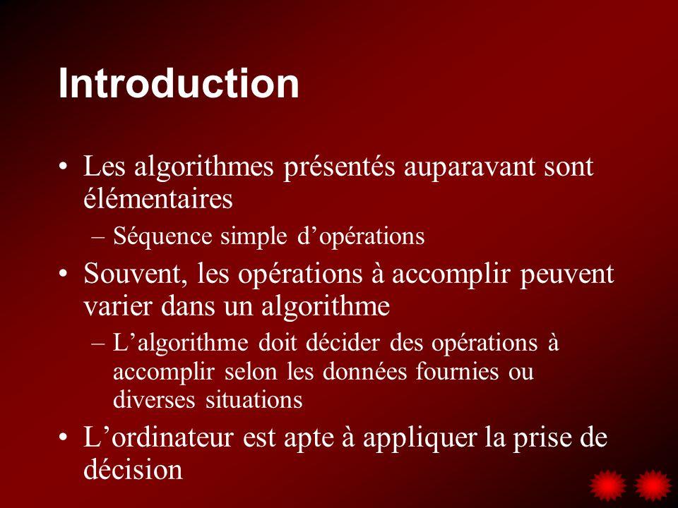 Introduction Les algorithmes présentés auparavant sont élémentaires –Séquence simple dopérations Souvent, les opérations à accomplir peuvent varier dans un algorithme –Lalgorithme doit décider des opérations à accomplir selon les données fournies ou diverses situations Lordinateur est apte à appliquer la prise de décision