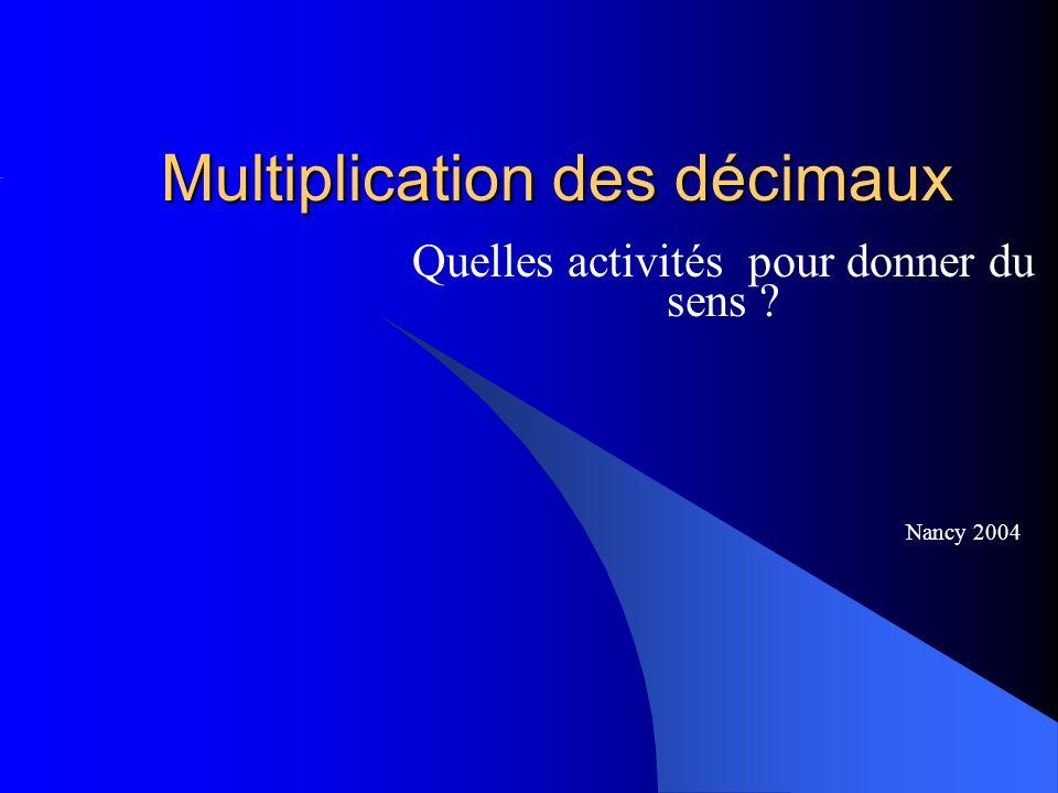 Multiplication des décimaux Quelles activités pour donner du sens ? Nancy 2004