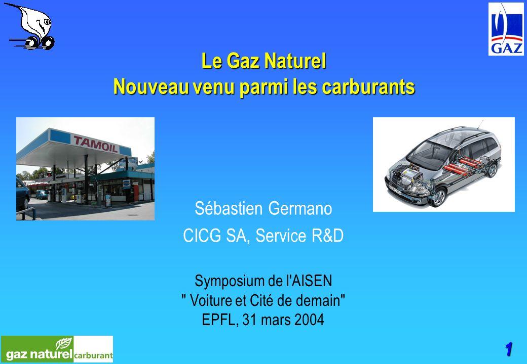 1 Le Gaz Naturel Nouveau venu parmi les carburants Sébastien Germano CICG SA, Service R&D Symposium de l AISEN Voiture et Cité de demain EPFL, 31 mars 2004