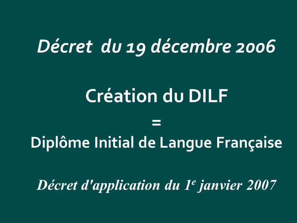Décret du 19 décembre 2006 Création du DILF = Diplôme Initial de Langue Française Décret d'application du 1 e janvier 2007