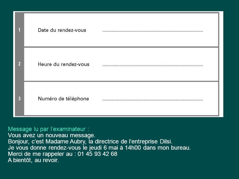 Message lu par lexaminateur : Vous avez un nouveau message. Bonjour, cest Madame Aubry, la directrice de lentreprise Dilsi. Je vous donne rendez-vous