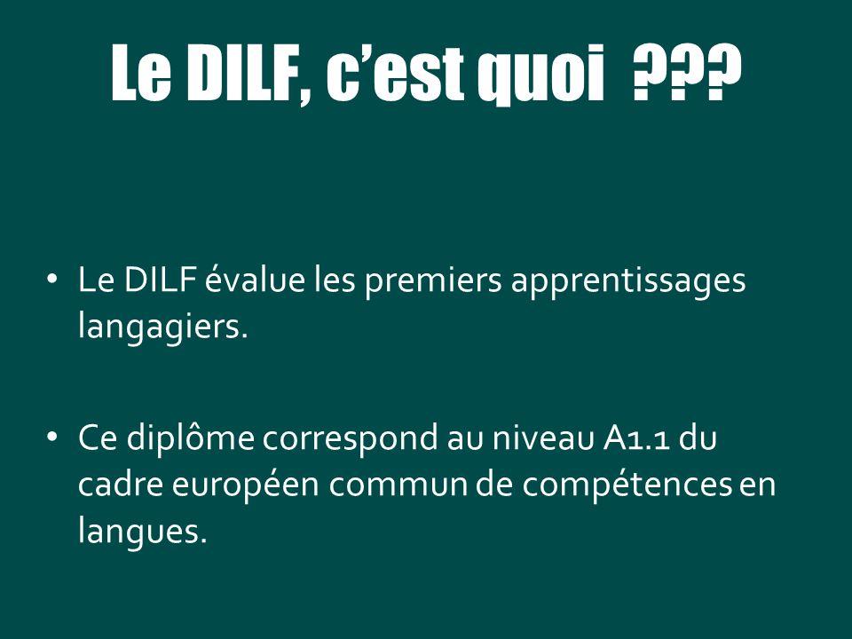 Le DILF, cest quoi ??? Le DILF évalue les premiers apprentissages langagiers. Ce diplôme correspond au niveau A1.1 du cadre européen commun de compéte