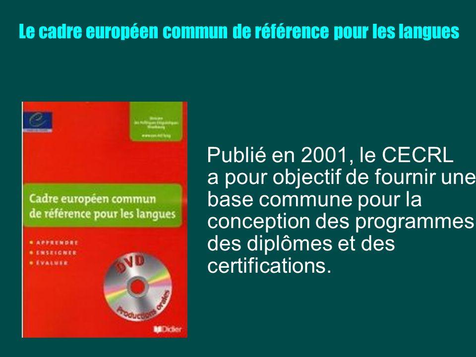 Le cadre européen commun de référence pour les langues Publié en 2001, le CECRL a pour objectif de fournir une base commune pour la conception des pro