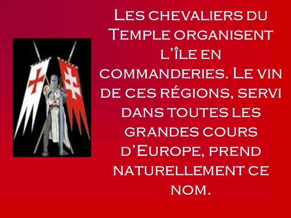 Les chevaliers du Temple organisent lîle en commanderies. Le vin de ces régions, servi dans toutes les grandes cours dEurope, prend naturellement ce n