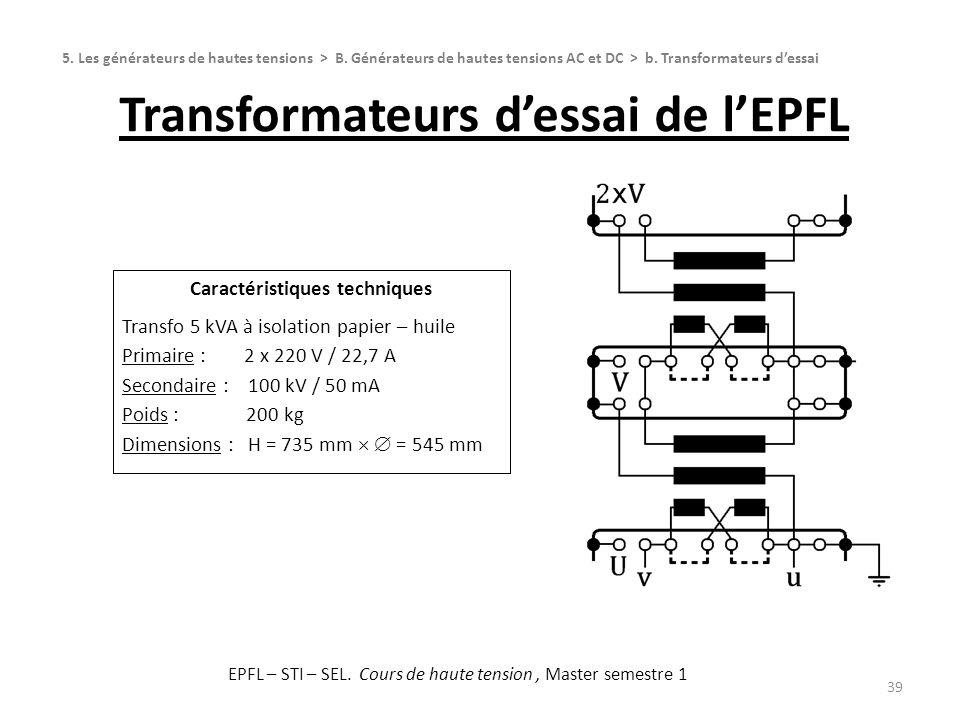Transformateurs dessai de lEPFL 39 Caractéristiques techniques Transfo 5 kVA à isolation papier – huile Primaire : 2 x 220 V / 22,7 A Secondaire : 100