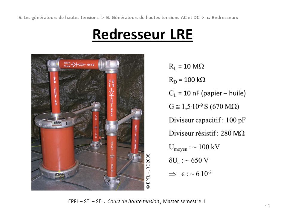 Redresseur LRE 44 5. Les générateurs de hautes tensions > B. Générateurs de hautes tensions AC et DC > c. Redresseurs © EPFL - LRE 2008 EPFL – STI – S