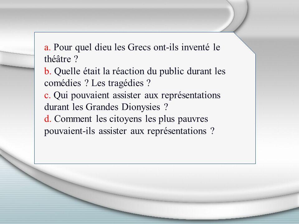 a. Pour quel dieu les Grecs ont-ils inventé le théâtre ? b. Quelle était la réaction du public durant les comédies ? Les tragédies ? c. Qui pouvaient