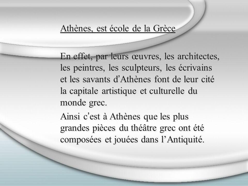 Athènes, est école de la Grèce En effet, par leurs œuvres, les architectes, les peintres, les sculpteurs, les écrivains et les savants dAthènes font d