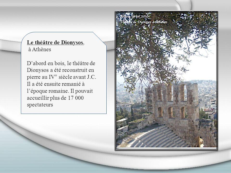 Le théâtre de Dionysos, à Athènes Dabord en bois, le théâtre de Dionysos a été reconstruit en pierre au IV° siècle avant J.C. Il a été ensuite remanié