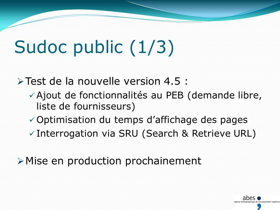 Test de la nouvelle version 4.5 : Ajout de fonctionnalités au PEB (demande libre, liste de fournisseurs) Optimisation du temps daffichage des pages Interrogation via SRU (Search & Retrieve URL) Mise en production prochainement Sudoc public (1/3)