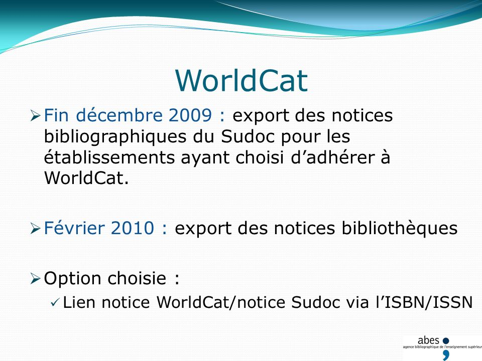 WorldCat Fin décembre 2009 : export des notices bibliographiques du Sudoc pour les établissements ayant choisi dadhérer à WorldCat.