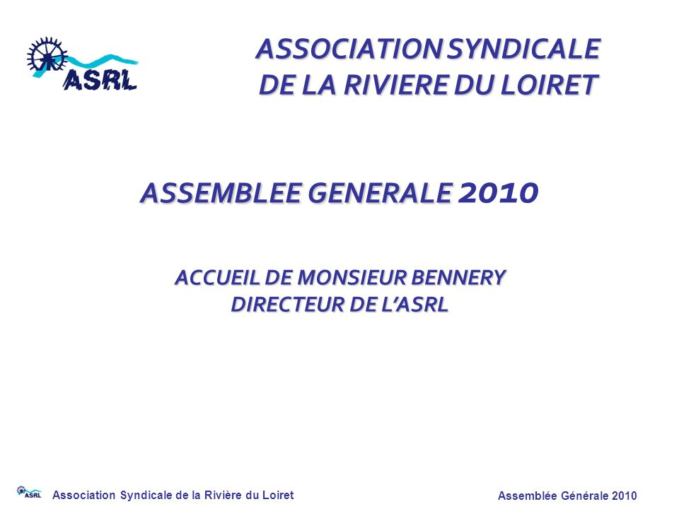 Association Syndicale de la Rivière du Loiret Assemblée Générale 2010 ASSOCIATION SYNDICALE DE LA RIVIERE DU LOIRET ASSEMBLEE GENERALE ASSEMBLEE GENER