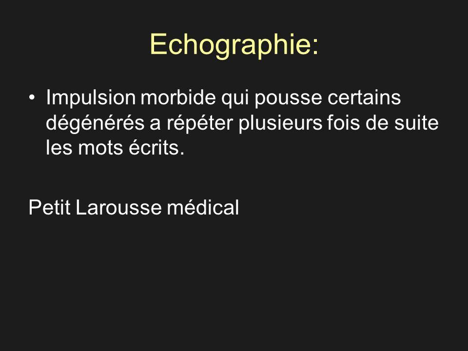 Echographie: Impulsion morbide qui pousse certains dégénérés a répéter plusieurs fois de suite les mots écrits. Petit Larousse médical