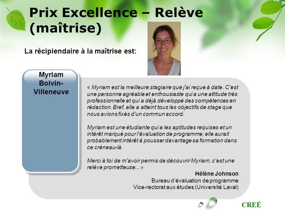 CREÉ Prix Excellence – Relève (maîtrise) Myriam Boivin- Villeneuve La récipiendaire à la maîtrise est: « Myriam est la meilleure stagiaire que j'ai re
