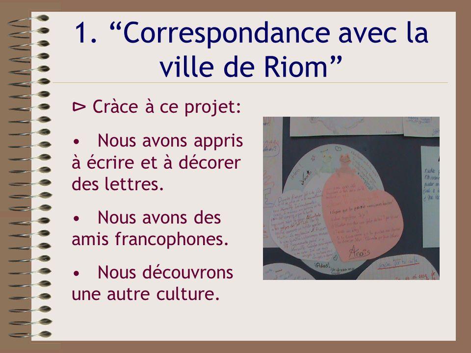 1. Correspondance avec la ville de Riom Cràce à ce projet: Nous avons appris à écrire et à décorer des lettres. Nous avons des amis francophones. Nous