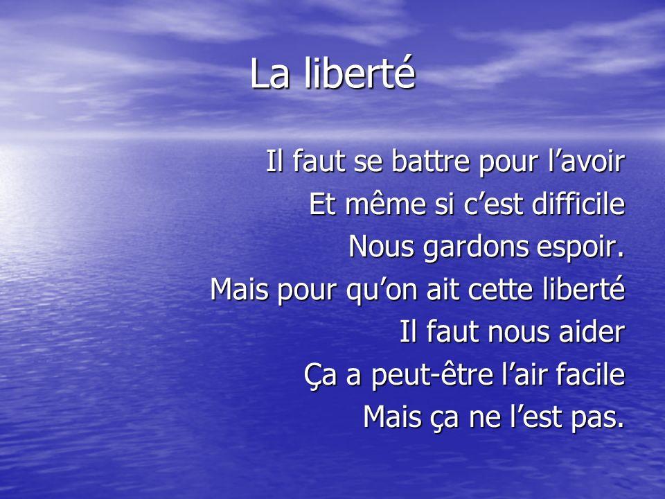 La liberté Il faut se battre pour lavoir Et même si cest difficile Nous gardons espoir.