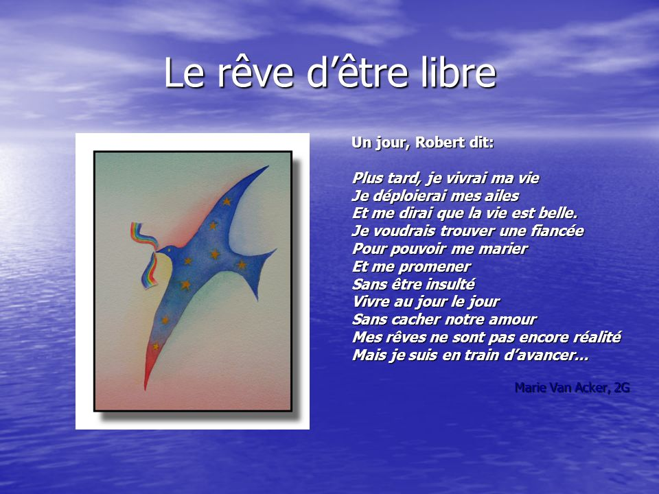 Le rêve dêtre libre Un jour, Robert dit: Plus tard, je vivrai ma vie Je déploierai mes ailes Et me dirai que la vie est belle.