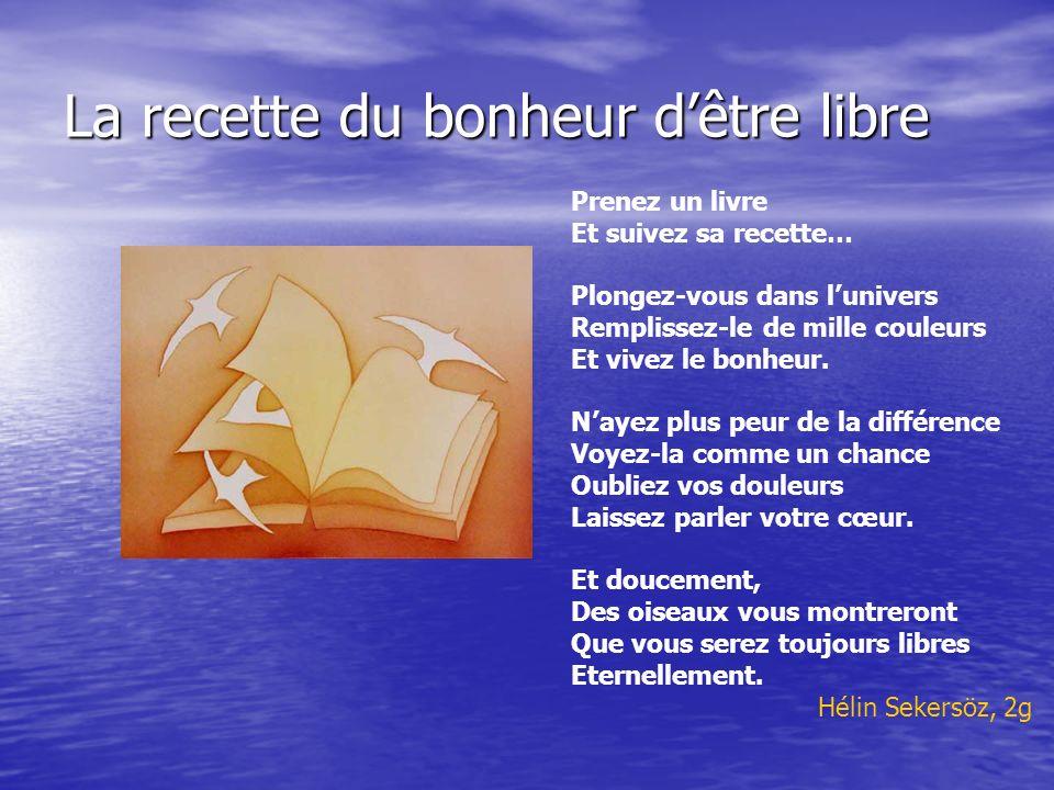La recette du bonheur dêtre libre Prenez un livre Et suivez sa recette… Plongez-vous dans lunivers Remplissez-le de mille couleurs Et vivez le bonheur.