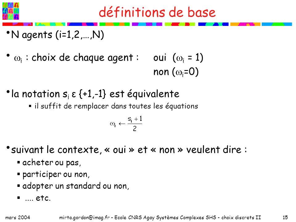 mars 2004mirta.gordon@imag.fr - Ecole CNRS Agay Systèmes Complexes SHS - choix discrets II15 définitions de base N agents (i=1,2,…,N) i : choix de chaque agent :oui ( i = 1) non ( i =0) la notation s i ε {+1,-1} est équivalente il suffit de remplacer dans toutes les équations suivant le contexte, « oui » et « non » veulent dire : acheter ou pas, participer ou non, adopter un standard ou non,....