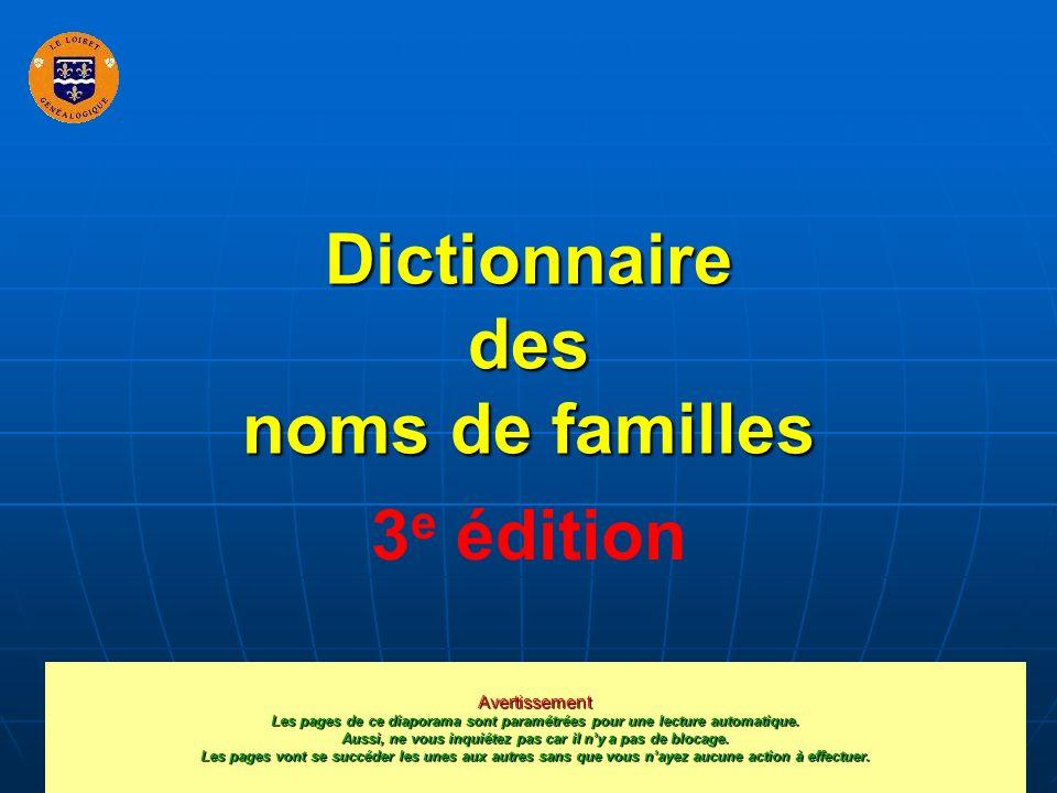 Dictionnaire des noms de familles 3 e édition Avertissement Les pages de ce diaporama sont paramétrées pour une lecture automatique. Aussi, ne vous in