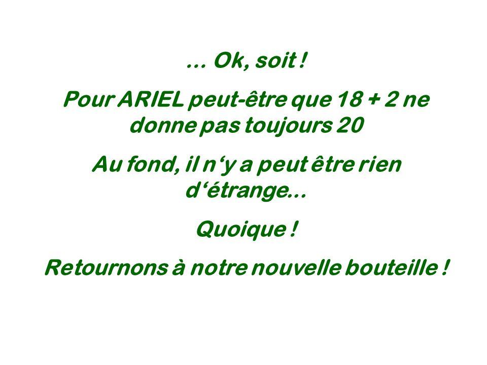 … Ok, soit ! Pour ARIEL peut-être que 18 + 2 ne donne pas toujours 20 Au fond, il ny a peut être rien détrange... Quoique ! Retournons à notre nouvell